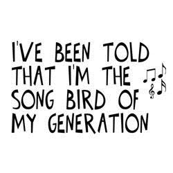 I'm The Song Bird of My Generation T-shirt