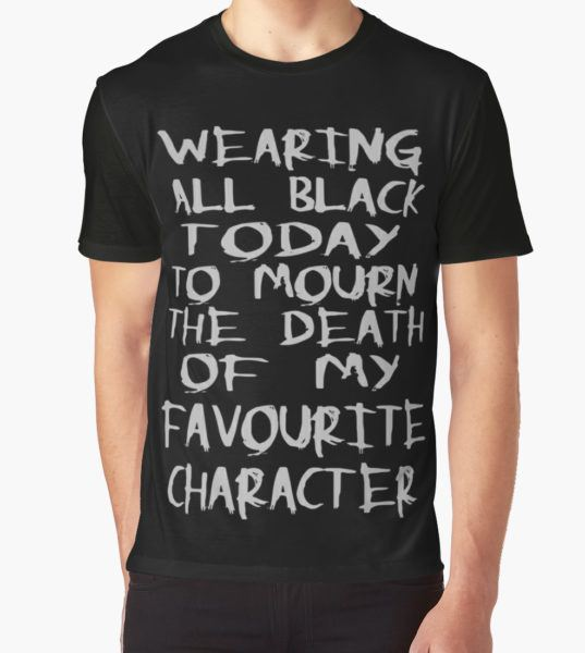 wearing black to mourn the death of my favourite character Graphic T-Shirt by FandomizedRose T-Shirt