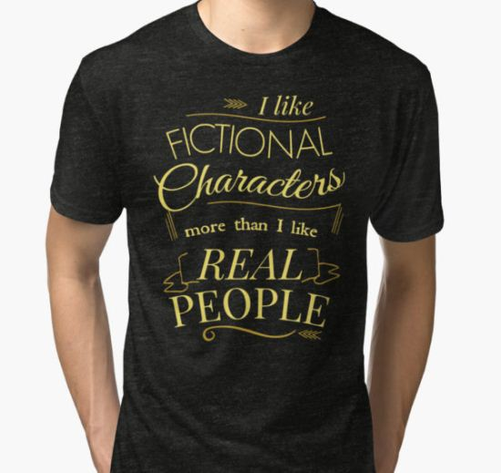 I like fictional characters more than real people Tri-blend T-Shirt by FandomizedRose T-Shirt