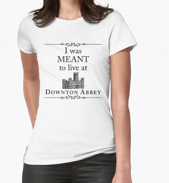 'I was MEANT to live at Downton Abbey' T-Shirt by yaney85 T-Shirt